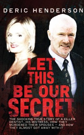 Let This Be Our Secret: The shocking true story of a killer dentist, his mistress, how they murdered their spouses -and how they almost got away with it  by  Deric Henderson