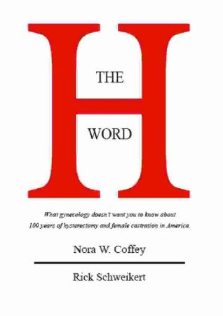 THE H WORD: The diagnostic studies to evaluate symptoms, hysterectomy alternatives, and coping with hysterectomy aftereffects.  by  Nora W. Coffey