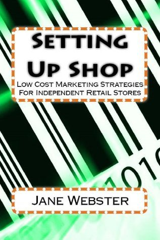 Setting Up Shop: Low Cost Marketing Strategies For Independent Retail Stores  by  Jane Webster