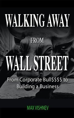 Walking Away From Wall Street: From Corporate Bull to Building a Busines Max Vishnev