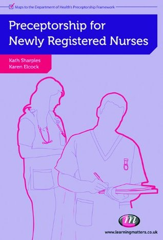 Preceptorship for Newly Registered Nurses (Post-Registration Nursing Education and Practice LM Series) Kath Sharples