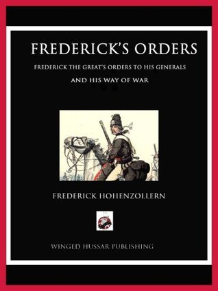 Fredericks Orders: Frederick the Greats Orders to His Generals and His Way of War HOHENZOLLERN