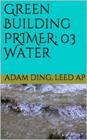 Green Building: 03 Water (Green Building/LEED Primer Series) Adam Ding