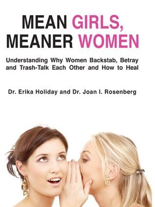 Mean Girls, Meaner Women: Understanding Why Women Backstab, Betray and Trash-Talk Each Other and How to Heal Erika Holiday