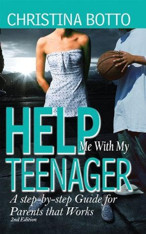 Help Me With My Teenager! A Step-by-step Guide for Parents that Works Christina Botto