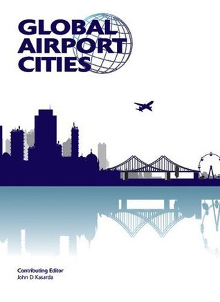 Global Airport Cities, 2nd Edition  by  John D. Kasarda