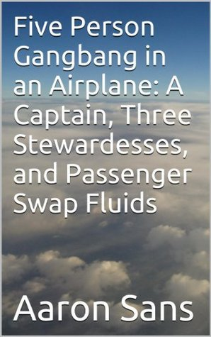 Five Person Gangbang in an Airplane: A Captain, Three Stewardesses, and Passenger Swap Fluids  by  Aaron Sans