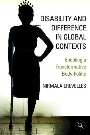 Disability and Difference in Global Contexts: Enabling a Transformative Body Politic  by  Nirmala Erevelles