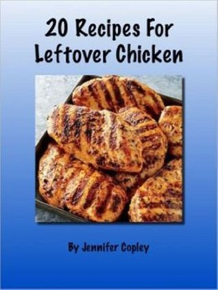 20 Recipes for Leftover Chicken  by  Jennifer Copley