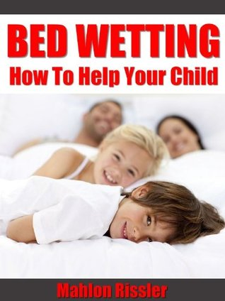 Bed Wetting - How To Help Your Child  by  Mahlon Rissler
