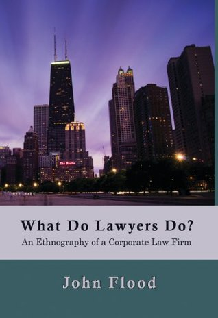 What Do Lawyers Do?: An Ethnography of a Corporate Law Firm  by  John Flood