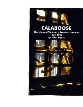 CALABOOSE: The Life and Times of a Frontier Lawman, 1835-1858 John R. Byers