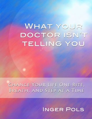 What Your Doctor Isnt Telling You - Change Your Life One Bite, Breath, and Step at a Time Inger Pols