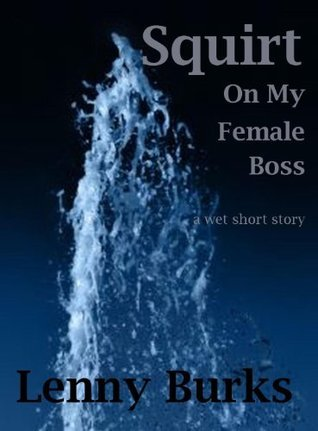 Squirt on My Female Boss  by  Lenny Burks