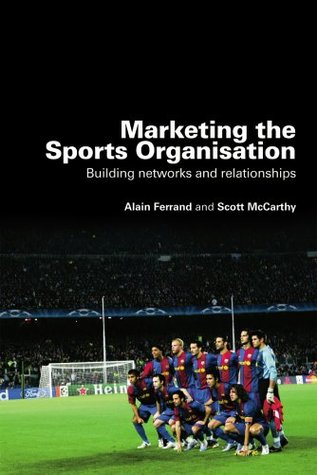 Marketing the Sports Organisation: Building Networks and Relationships  by  Alain Ferrand