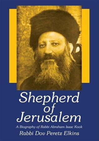 Shepherd of Jerusalem:A Biography of Rabbi Abraham Isaac Kook  by  Dov Peretz Elkins