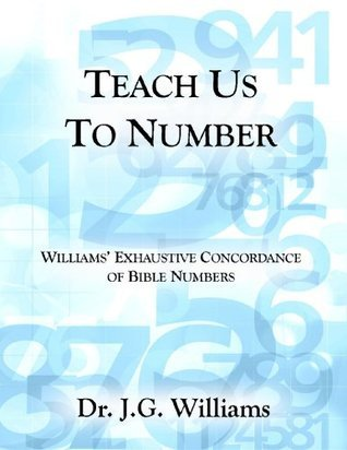 Teach Us To Number - Williams Exhaustive Concordance of Bible Numbers  by  J.G. Williams