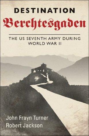 Destination Berchtesgaden - The US Seventh Army during World War II Robert Jackson