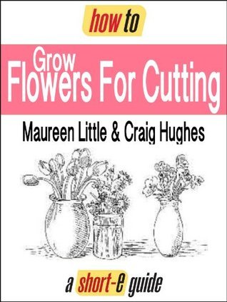 How to Grow Flowers For Cutting  by  Maureen Little