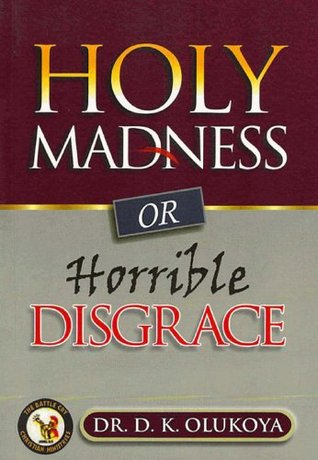 Holy Madness or Horrible Disgrace  by  D.K. Olukoya
