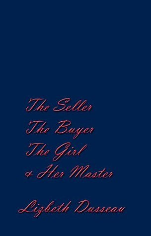 The Seller, The Buyer, The Girl, and Her Master Lizbeth Dusseau