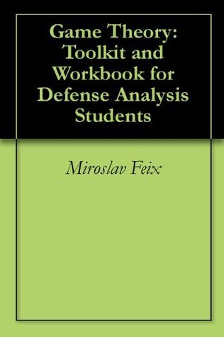 Game Theory: Toolkit and Workbook for Defense Analysis Students Miroslav Feix