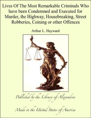Lives Of The Most Remarkable Criminals Who have been Condemned and Executed for Murder, the Highway, Housebreaking, Street Robberies, Coining or other Offences  by  Arthur L. Hayward