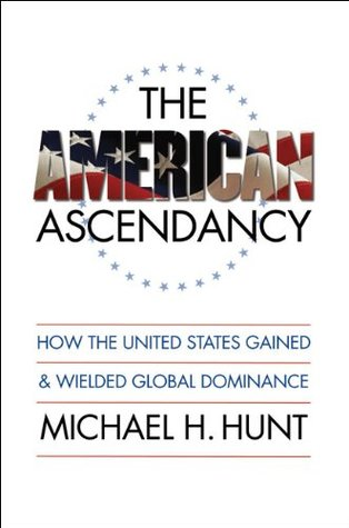The American Ascendancy: How the United States Gained and Wielded Global Dominance (Caravan Book)  by  Michael H. Hunt