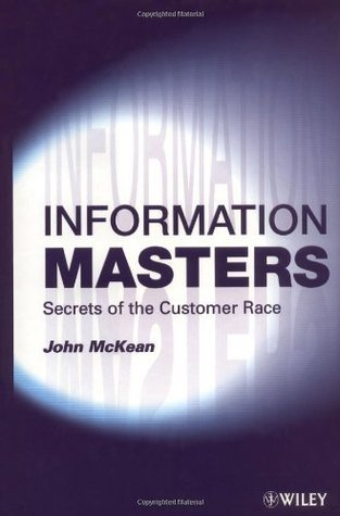 Information Masters: Secrets of the Customer Race: Building Value Through Customer Intelligence John McKean