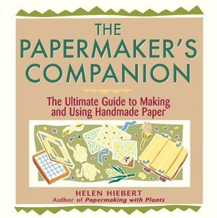 The Papermakers Companion: The Ultimate Guide to Making and Using Handmade Paper Helen Hiebert