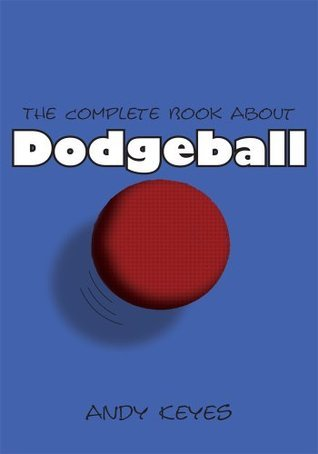 The Complete Book About Dodgeball Andy Keyes