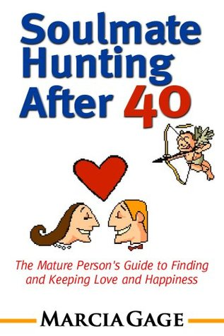 Soulmate Hunting After 40: The Mature Persons Guide to Finding and Keeping Love and Happiness Marcia Gage