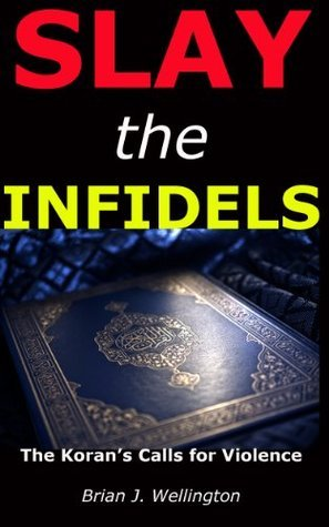 Slay the Infidels: The Korans Calls for Violence  by  Brian M. Richmond