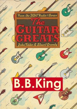 B.B.King - Guitar Greats, the 1982 BBC Interview (Guitar Greats, The 1982 BBC Interviews)  by  Stuart Grundy