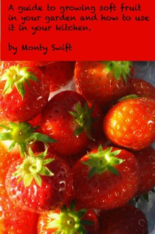 Soft fruit in your garden and how to use it in the kitchen  by  Monty Swift