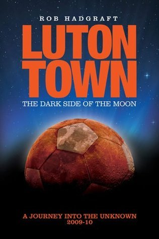 Luton Town - The Dark Side of the Moon: Journey into the Unknown 2009-10 Rob Hadgraft