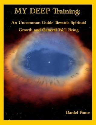 MY DEEP Training: An Uncommon Guide Towards Spiritual Growth and General Well Being  by  Daniel Ponce