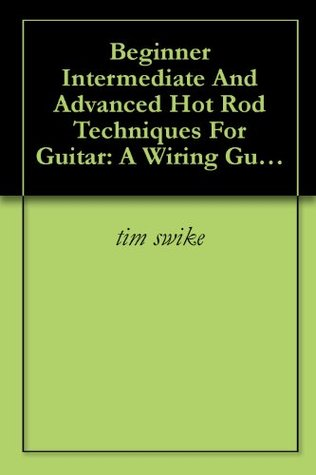Beginner Intermediate And Advanced Hot Rod Techniques For Guitar: A Wiring Guide For The Fender Stratocaster  by  tim swike