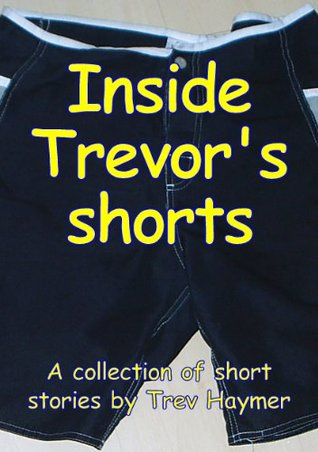INSIDE TREVORS SHORTS: A Mixed Collection of Short Stories Trev Haymer