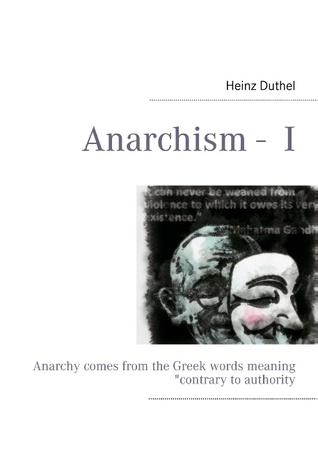 Anarchism -  I: Anarchy comes from the Greek words meaning contrary to authority  by  Heinz Duthel