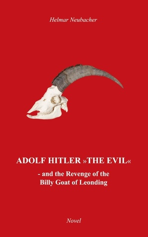 Adolf Hitler The Evil: and the Revenge of the Billy Goat of Leonding  by  Helmar Neubacher