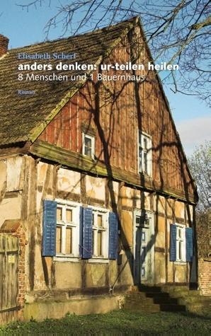 anders denken: ur-teilen heilen: 8 Menschen und 1 Bauernhaus Elisabeth Scherf