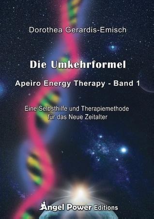 Die Umkehrformel: Apeiro Energy Therapy - Band 1 / Eine Selbsthilfe und Therapiemethode für das Neue Zeitalter  by  Dorothea Gerardis-Emisch
