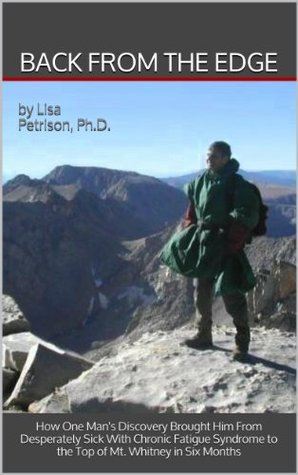 Back from the Edge: How One Mans Discovery Brought Him From Desperately Sick with Chronic Fatigue Syndrome To the Top of Mt. Whitney in Six Months  by  Lisa Petrison