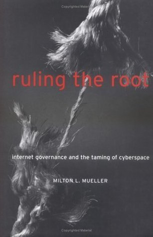 Ruling the Root: Internet Governance and the Taming of Cyberspace  by  Milton L. Mueller