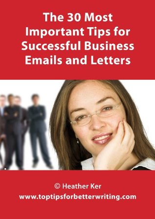 The 30 Most Important Tips for Successful Business Emails and Letters  by  Heather Ker