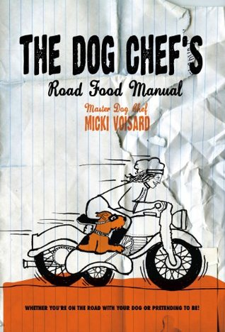 The Dog Chefs Road Food Manual - Whether Youre Traveling With Your Dog Or Pretending To Be! Micki Voisard