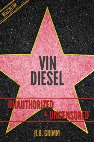 Vin Diesel Unauthorized & Uncensored  by  R.B. Grimm