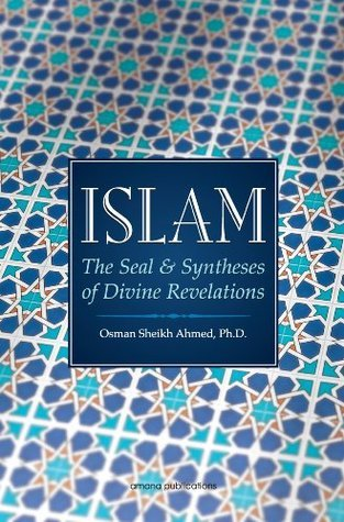 Islam: The Seal and Syntheses of Divine Revelations  by  Osman Sheikh Ahmed
