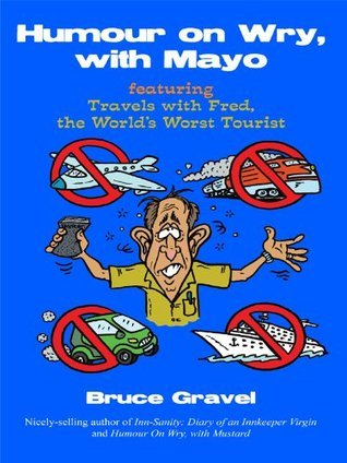 Humour on Wry, with Mayo featuring Travels with Fred, the Worlds Worst Tourist  by  Bruce Gravel